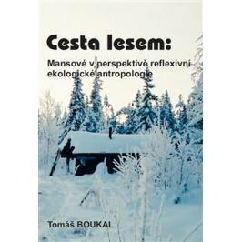 Cesta lesem: Mansové v perspektivě reflexivní ekologické antropologie - Tomáš Boukal