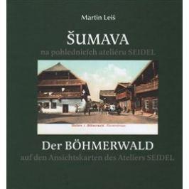 Šumava na pohlednicích ateliéru Seidel. Der Bohmerwald auf den Ansichtskarten des Ateliers Seidel. - Martin Leiš