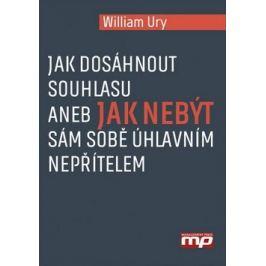 Jak dosáhnout souhlasu aneb Jak nebýt sám sobě úhlavním nepřítelem - William Ury
