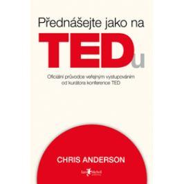 Přednášejte jako na TEDu (oficiální průvodce veřejným vystupováním od kurátora konference TED) - Chris Anderson