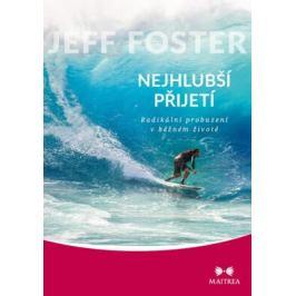 Nejhlubší přijetí - Radikální probuzení v běžném životě - Jeff Foster