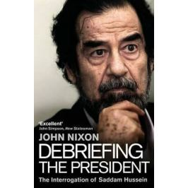 Debriefing the President : The Interrogation of Saddam Hussein - Nixon John