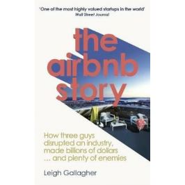 The Airbnb Story : How Three Guys Disrupted an Industry, Made Billions of Dollars ... and Plenty of Enemies - Gallagher Leigh