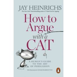 How to Argue with a Cat: A Human´s Guide to the Art of Persuasion - Jay Heinrichs