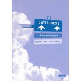 Latitudes 3 B1 - Guide pédagogique - Régine Mérieux, Yves Loiseau, Emmanuel Lainé