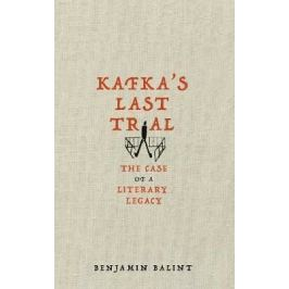 Kafka´s Last Trial : The Case of a Literary Legacy - Balint Benjamin