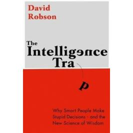 The Intelligence Trap: Why smart people do stupid things and how to make wiser decisions - David Robson