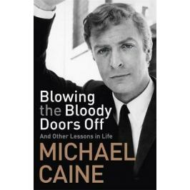 Blowing the Bloody Doors Off : And Other Lessons in Life - Michael Caine