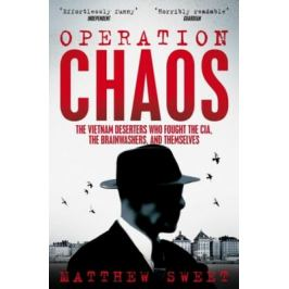 Operation Chaos : The Vietnam Deserters Who Fought the CIA, the Brainwashers, and Themselves - Matthew Sweet