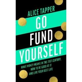 Go Fund Yourself : What Money Means in the 21st Century, How to be Good at it and Live Your Best Life - Alice Tapper