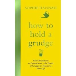 How to Hold a Grudge : From Resentment to Contentment - the Power of Grudges to Transform Your Life - Sophie Hannah
