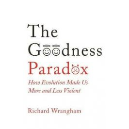 The Goodness Paradox : How Evolution Made Us Both More and Less Violent - Richard Wrangham