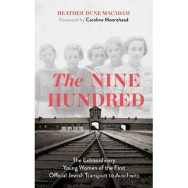 The Nine Hundred: The Extraordinary Young Women of the First Official Jewish Transport to Auschwitz - Heather Dune Macadamová