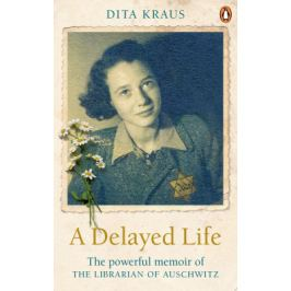 A Delayed Life: The true story of the Librarian of Auschwitz - Dita Krausová