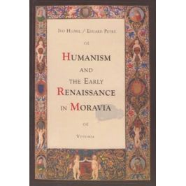 Humanism and the early renaissance in Moravia - Eduard Petrů, Ivo Hlobil