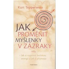 Jak proměnit myšlenky v zázraky - Kurt Tepperwein