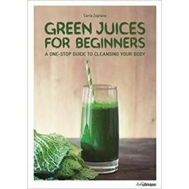 Green Juices for Beginners : A One-Stop Guide to Cleansing Your Body - Carla Zaplana