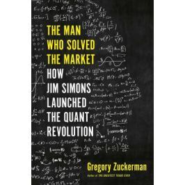 The Man Who Solved the Market : How Jim Simons Launched the Quant Revolution - Gregory Zuckerman