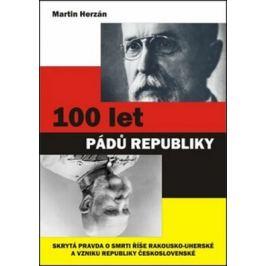 100 let pádů republiky - Skrytá pravda o smrti říše Rakousko-uherské a vzniku republiky Československé - Martin Herzán