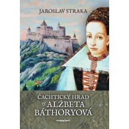 Čachtický hrad a Alžbeta Báthoryová - Jaroslav Straka