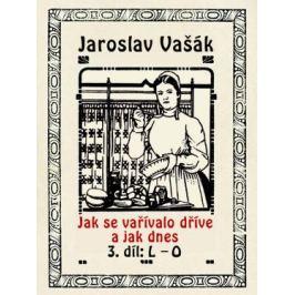 Jak se vařívalo dříve a jak dnes, 3. díl: L–O - Jaroslav Vašák - e-kniha