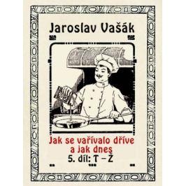 Jak se vařívalo dříve a jak dnes, 5. díl, T-Ž - Jaroslav Vašák - e-kniha