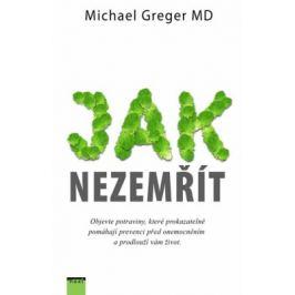 Jak nezemřít - Objevte potraviny, které prokazatelně pomáhají prevenci před onemocněním a prodlouží vám život - Greger Michael