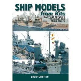 Ship Models from Kits: Basic and Advanced Techniques for Small Scales - Griffith David