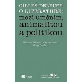 Gilles Deleuze o literatuře: mezi uměním, animalitou a politikou - Michaela Fišerová, Martin Charvát, Gregg Lambert