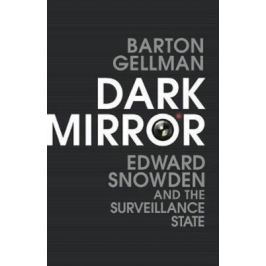 Dark Mirror : Edward Snowden and the Surveillance State - Gellman Barton Nonfiction