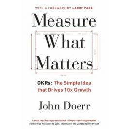 Measure What Matters: OKRs: The Simple Idea that Drives 10x Growth - Mike Schulz, John E. Doerr Economy