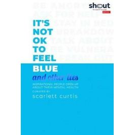 It´s Not OK to Feel Blue (and other lies) : Inspirational people open up about their mental health - Scarlett Curtis Psychology