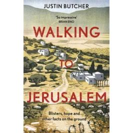 Walking to Jerusalem: Blisters, hope and other facts on the ground - Justin Butcher