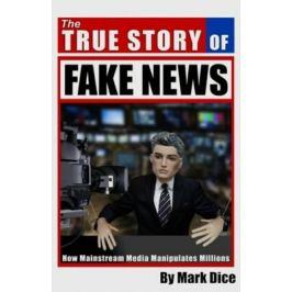 The True Story of Fake News : How Mainstream Media Manipulates Millions - Dice Mark