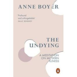 The Undying : A Meditation on Modern Illness - Boyer Anne